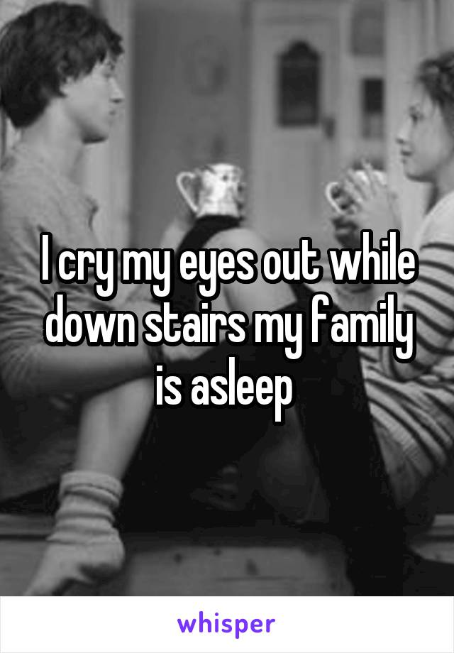 I cry my eyes out while down stairs my family is asleep