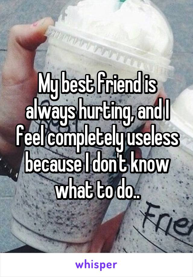 My best friend is always hurting, and I feel completely useless because I don't know what to do..