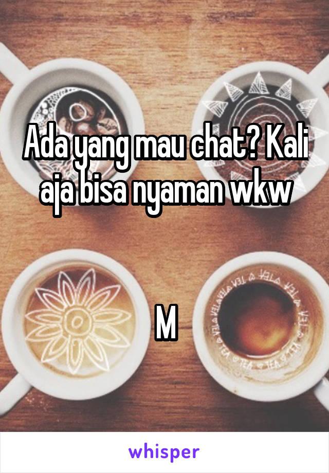 Ada yang mau chat? Kali aja bisa nyaman wkw   M