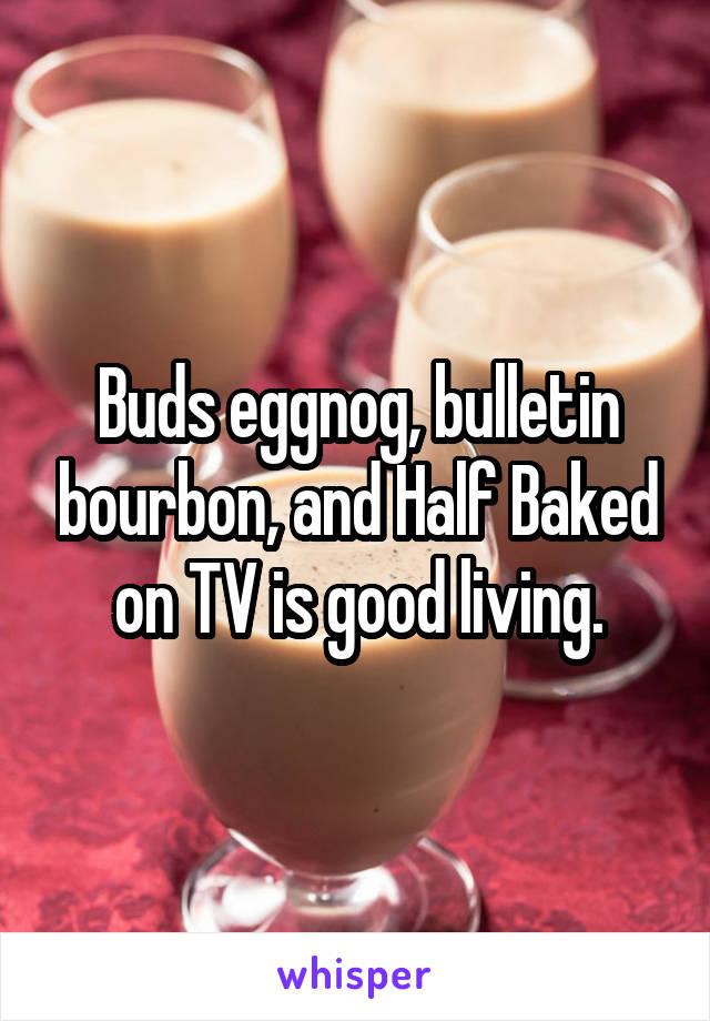 Buds eggnog, bulletin bourbon, and Half Baked on TV is good living.
