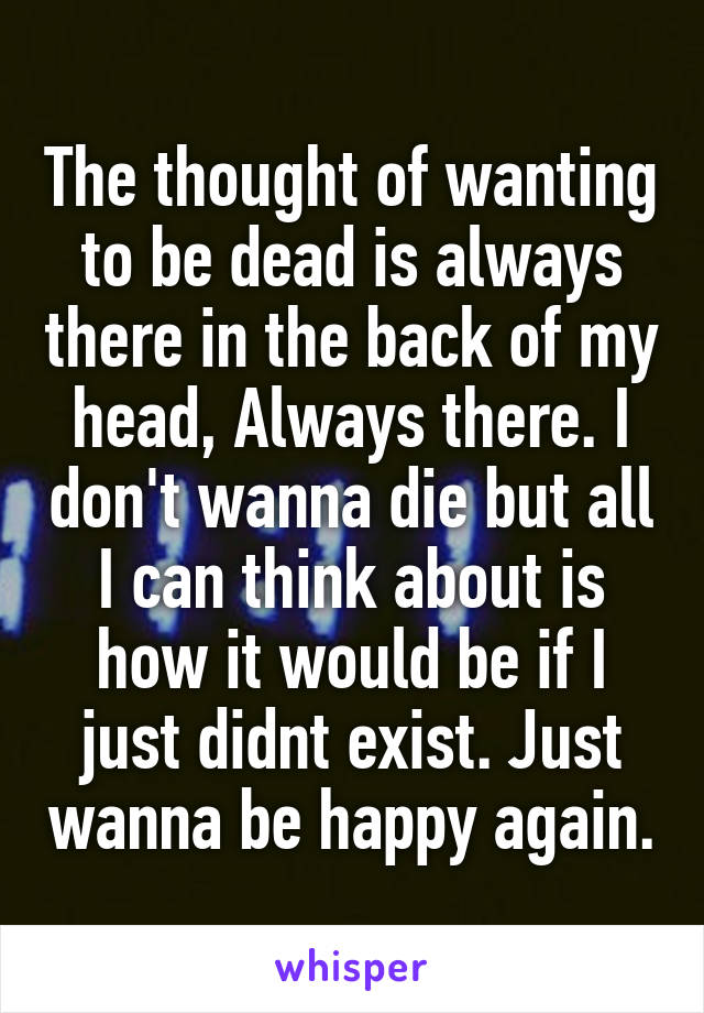 The thought of wanting to be dead is always there in the back of my head, Always there. I don't wanna die but all I can think about is how it would be if I just didnt exist. Just wanna be happy again.