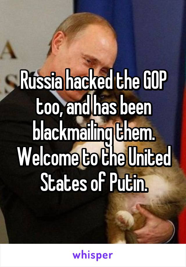 Russia hacked the GOP too, and has been blackmailing them. Welcome to the United States of Putin.