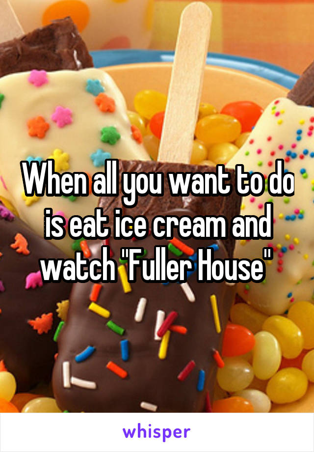 """When all you want to do is eat ice cream and watch """"Fuller House"""""""