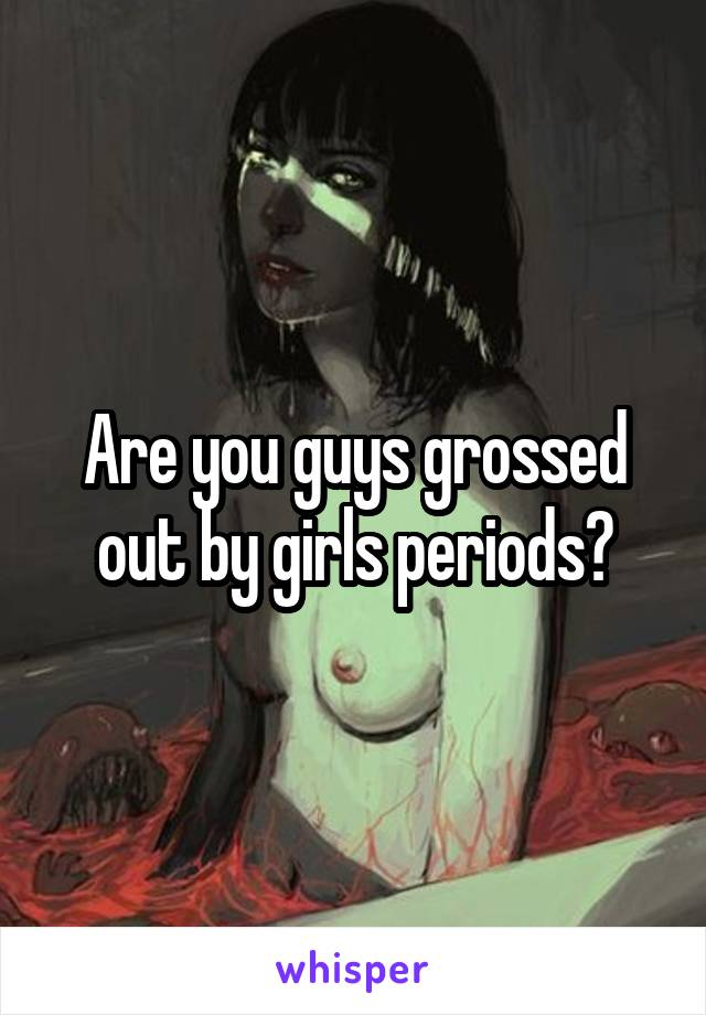 Are you guys grossed out by girls periods?