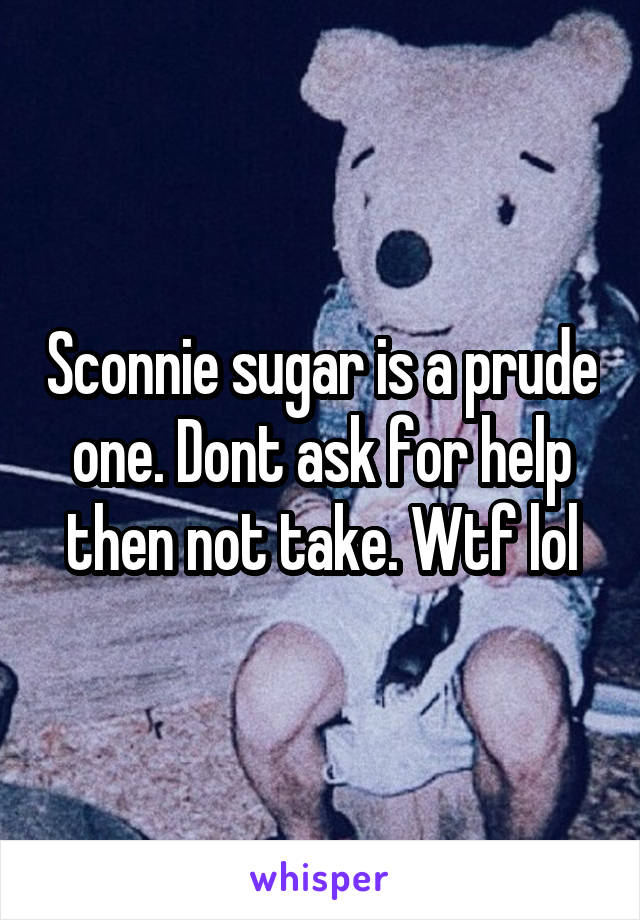 Sconnie sugar is a prude one. Dont ask for help then not take. Wtf lol