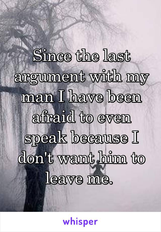 Since the last argument with my man I have been afraid to even speak because I don't want him to leave me.