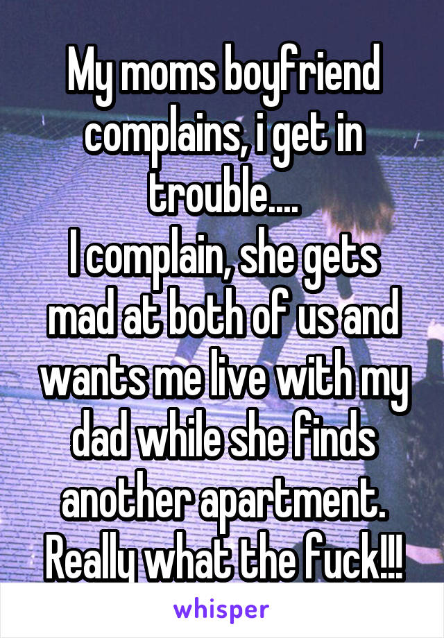 My moms boyfriend complains, i get in trouble.... I complain, she gets mad at both of us and wants me live with my dad while she finds another apartment. Really what the fuck!!!