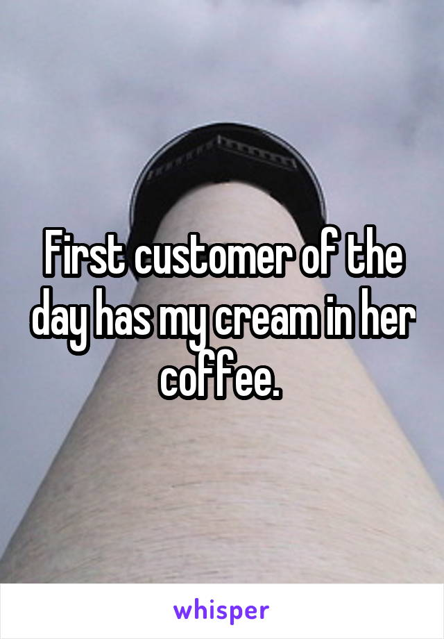 First customer of the day has my cream in her coffee.