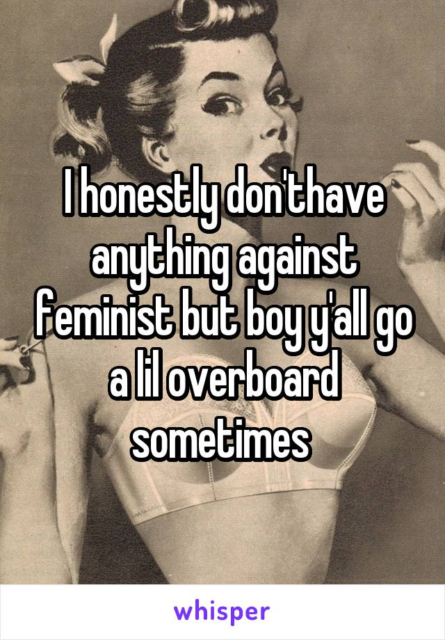 I honestly don'thave anything against feminist but boy y'all go a lil overboard sometimes