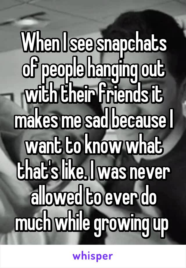 When I see snapchats of people hanging out with their friends it makes me sad because I want to know what that's like. I was never allowed to ever do much while growing up