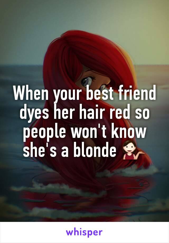 When your best friend dyes her hair red so people won't know she's a blonde 💁