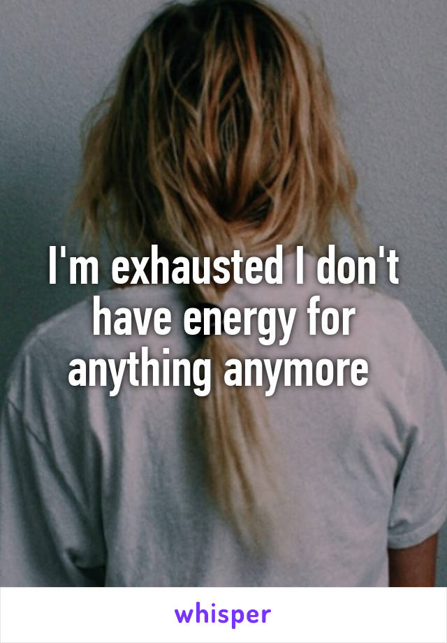 I'm exhausted I don't have energy for anything anymore