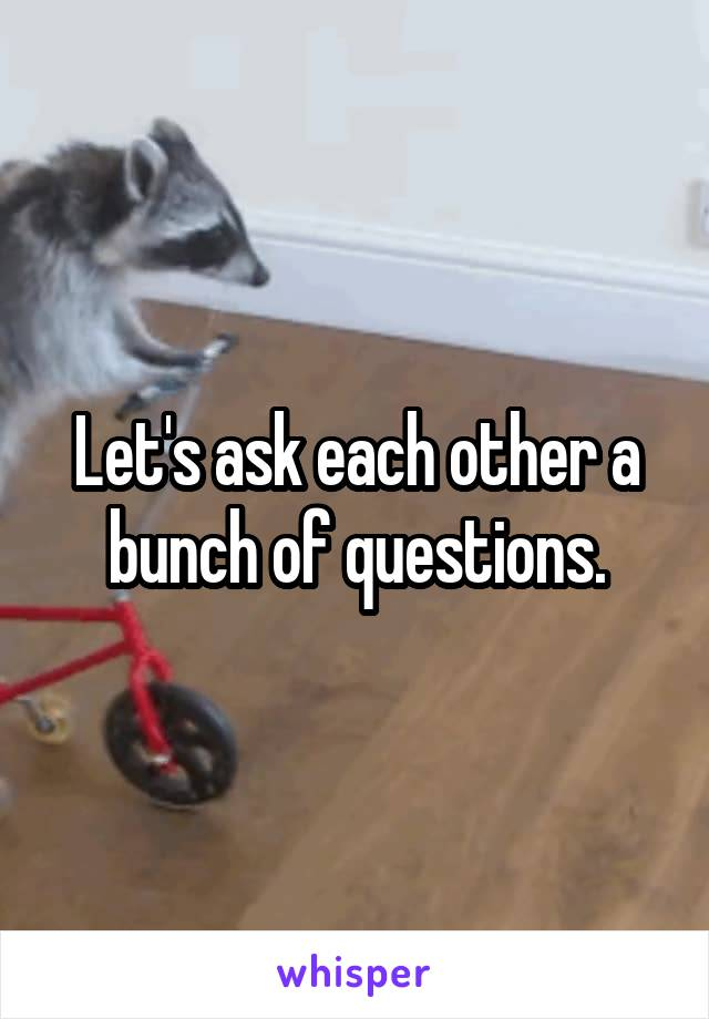 Let's ask each other a bunch of questions.