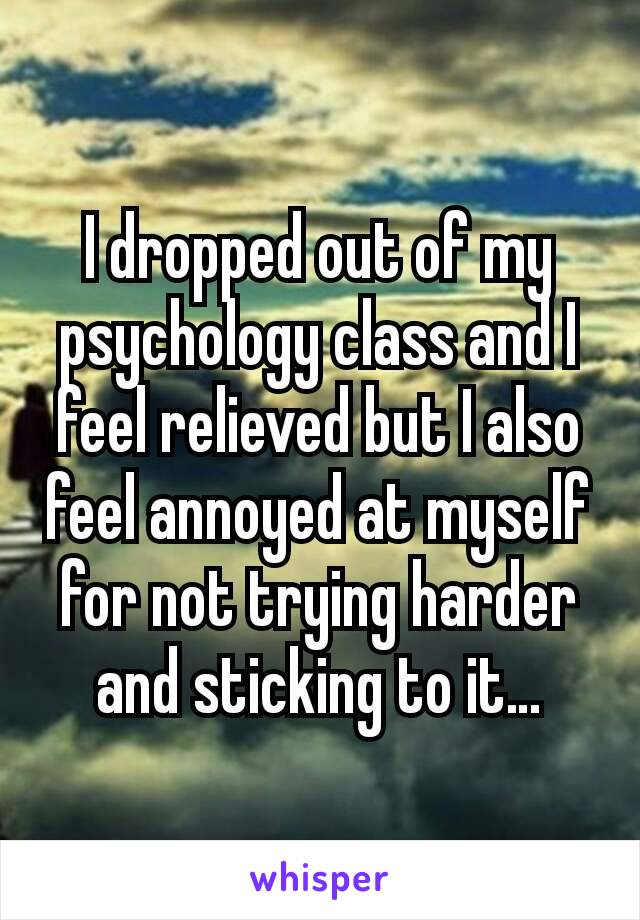 I dropped out of my psychology class and I feel relieved but I also feel annoyed at myself for not trying harder and sticking to it…