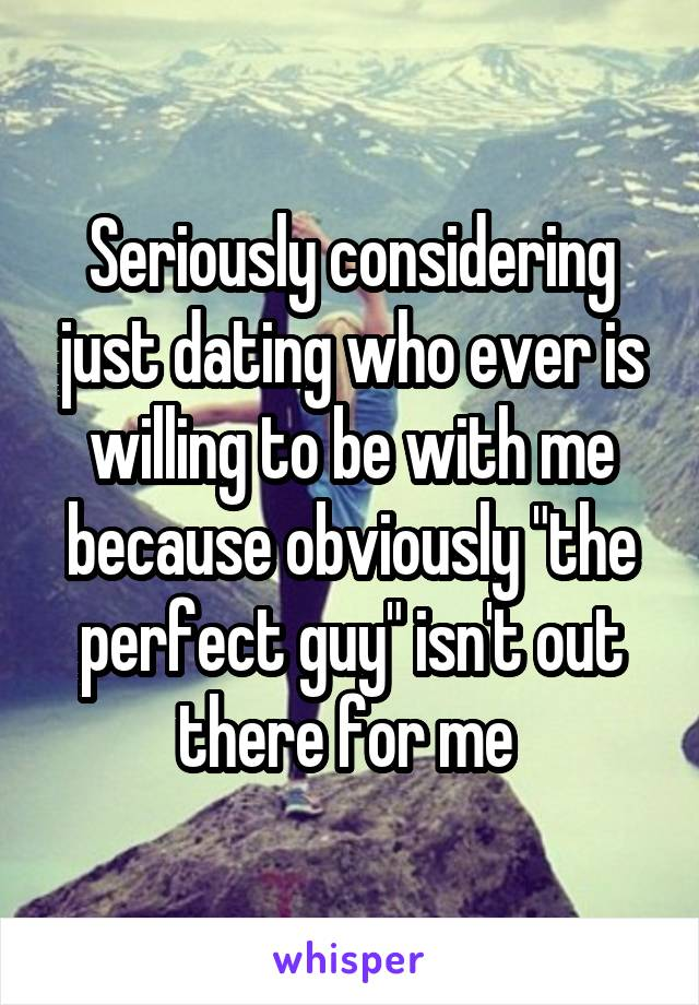 "Seriously considering just dating who ever is willing to be with me because obviously ""the perfect guy"" isn't out there for me"