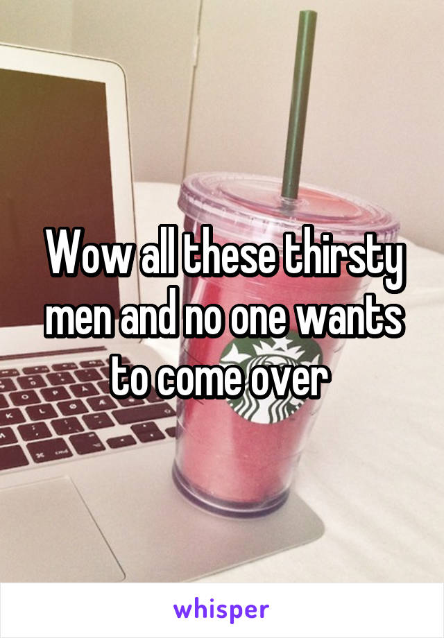 Wow all these thirsty men and no one wants to come over