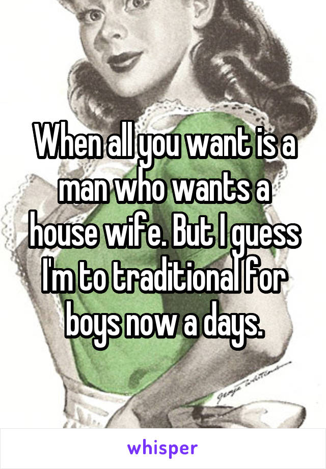 When all you want is a man who wants a house wife. But I guess I'm to traditional for boys now a days.