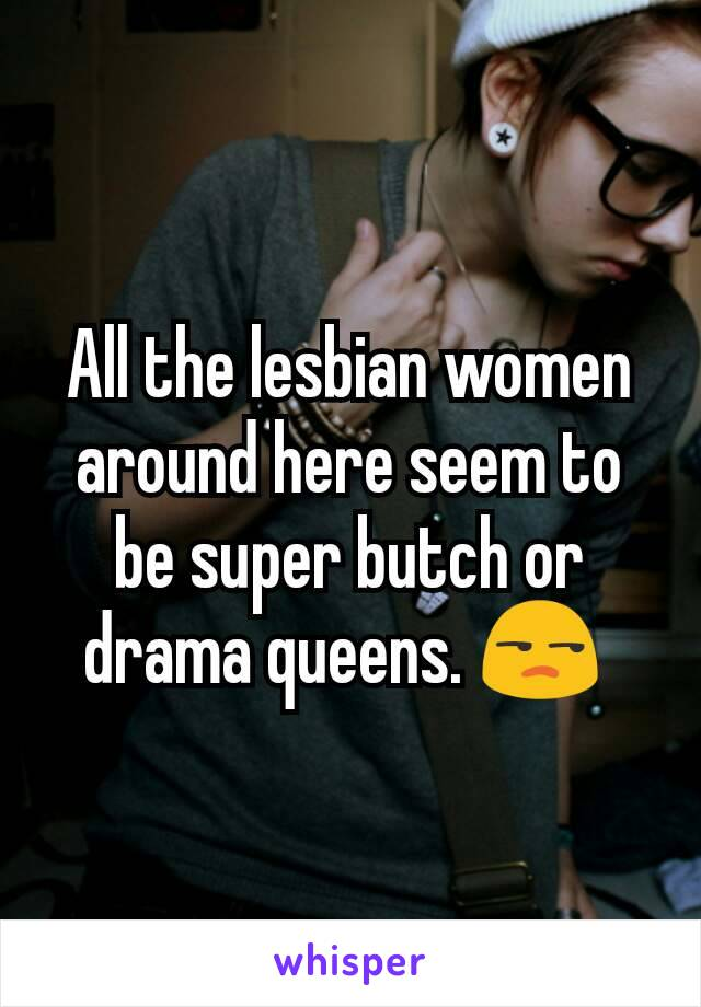 All the lesbian women around here seem to be super butch or drama queens. 😒