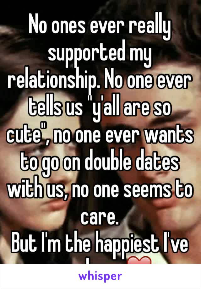 """No ones ever really supported my relationship. No one ever tells us """"y'all are so cute"""", no one ever wants to go on double dates with us, no one seems to care.  But I'm the happiest I've ever been ❤️"""