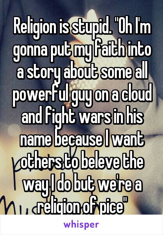 """Religion is stupid. """"Oh I'm gonna put my faith into a story about some all powerful guy on a cloud and fight wars in his name because I want others to beleve the way I do but we're a religion of pice"""""""