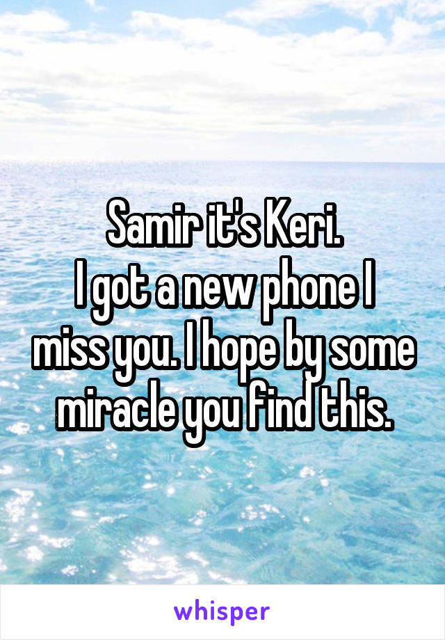 Samir it's Keri. I got a new phone I miss you. I hope by some miracle you find this.