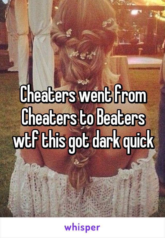 Cheaters went from Cheaters to Beaters wtf this got dark quick