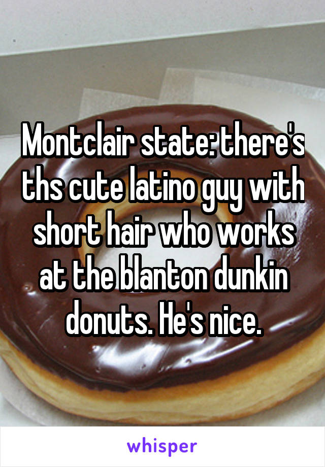Montclair state: there's ths cute latino guy with short hair who works at the blanton dunkin donuts. He's nice.