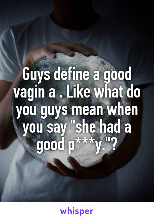 """Guys define a good vagin a . Like what do you guys mean when you say """"she had a good p***y.""""?"""