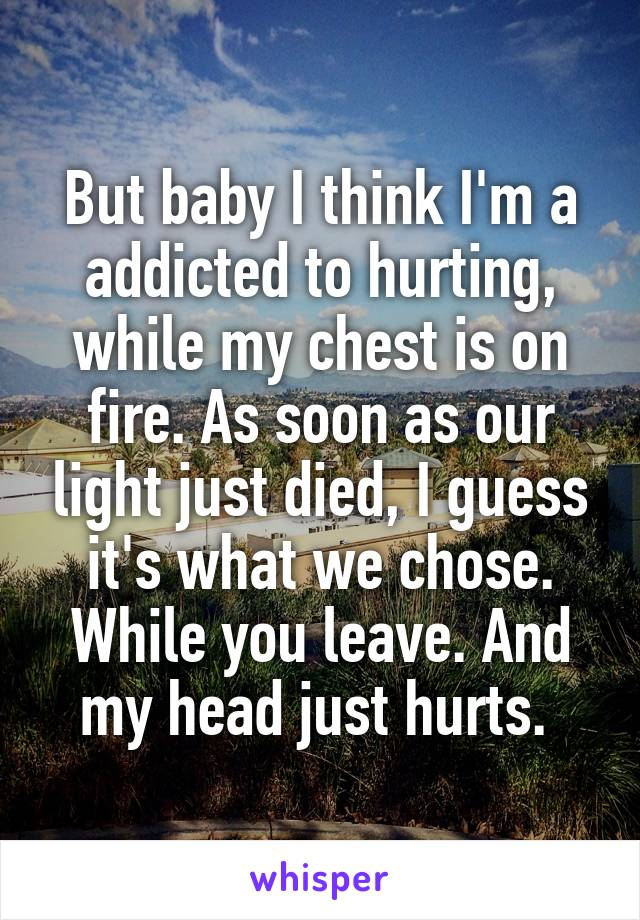 But baby I think I'm a addicted to hurting, while my chest is on fire. As soon as our light just died, I guess it's what we chose. While you leave. And my head just hurts.