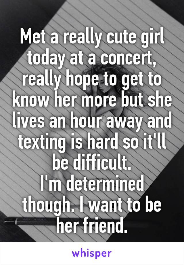 Met a really cute girl today at a concert, really hope to get to know her more but she lives an hour away and texting is hard so it'll be difficult. I'm determined though. I want to be her friend.