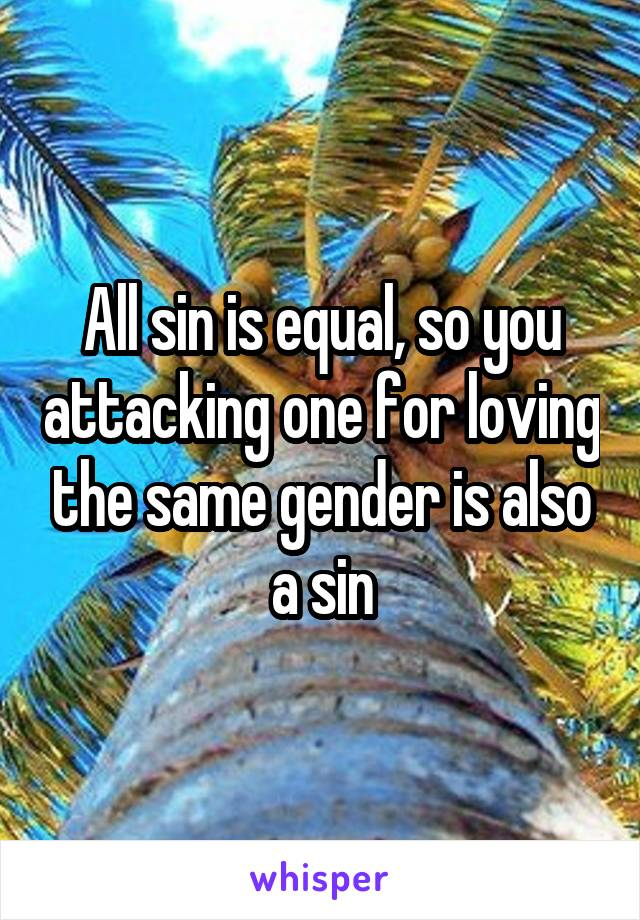 All sin is equal, so you attacking one for loving the same gender is also a sin