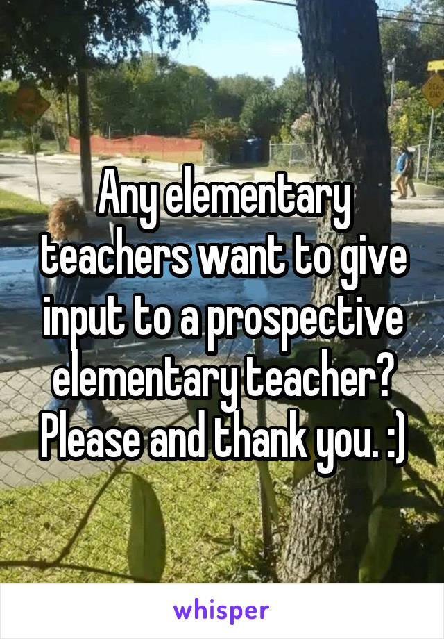 Any elementary teachers want to give input to a prospective elementary teacher? Please and thank you. :)