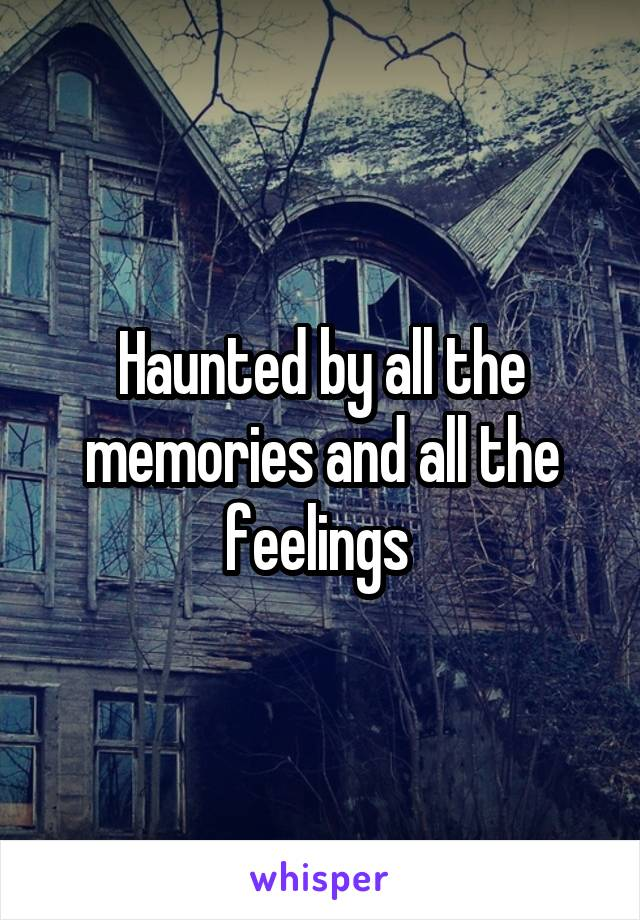 Haunted by all the memories and all the feelings