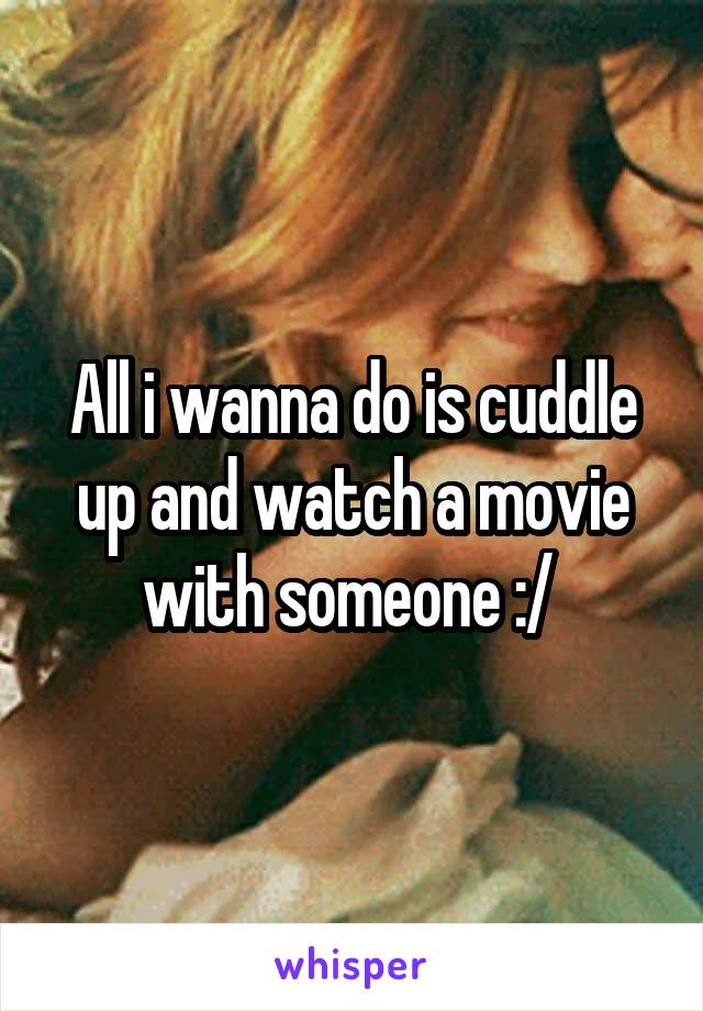 All i wanna do is cuddle up and watch a movie with someone :/