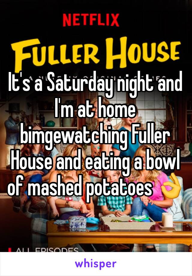 It's a Saturday night and I'm at home bimgewatching Fuller House and eating a bowl of mashed potatoes 👌
