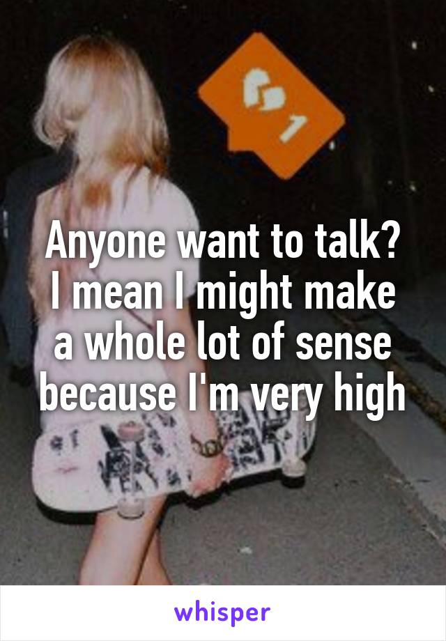 Anyone want to talk? I mean I might make a whole lot of sense because I'm very high