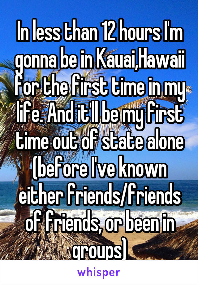 In less than 12 hours I'm gonna be in Kauai,Hawaii for the first time in my life. And it'll be my first time out of state alone (before I've known either friends/friends of friends, or been in groups)