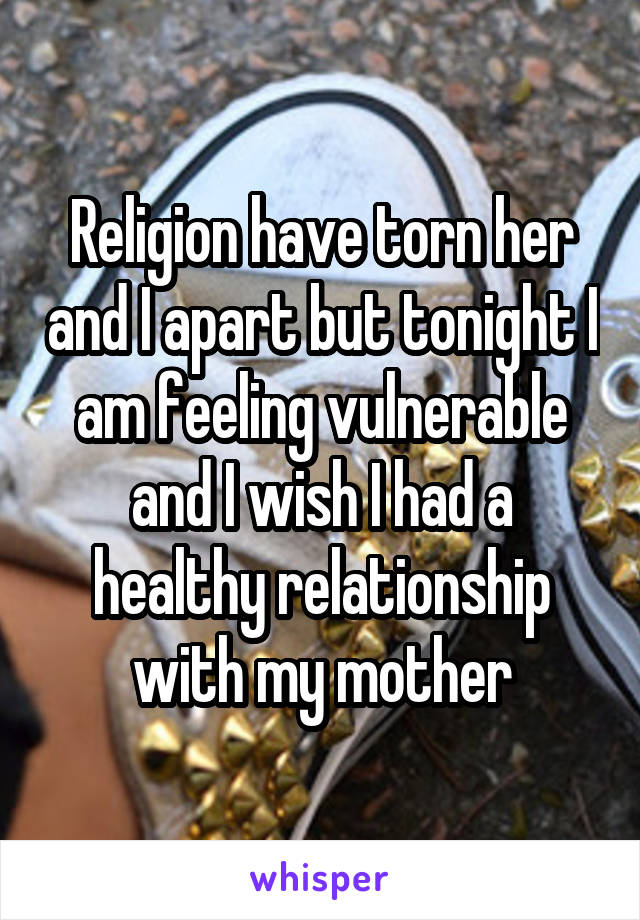 Religion have torn her and I apart but tonight I am feeling vulnerable and I wish I had a healthy relationship with my mother