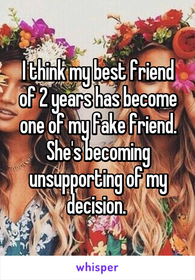 I think my best friend of 2 years has become one of my fake friend. She's becoming unsupporting of my decision.