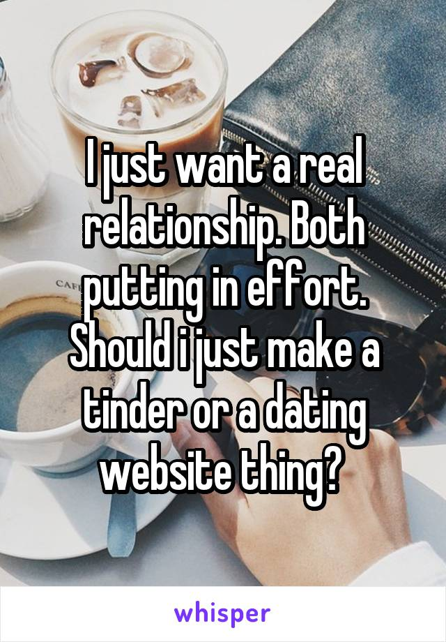 I just want a real relationship. Both putting in effort. Should i just make a tinder or a dating website thing?