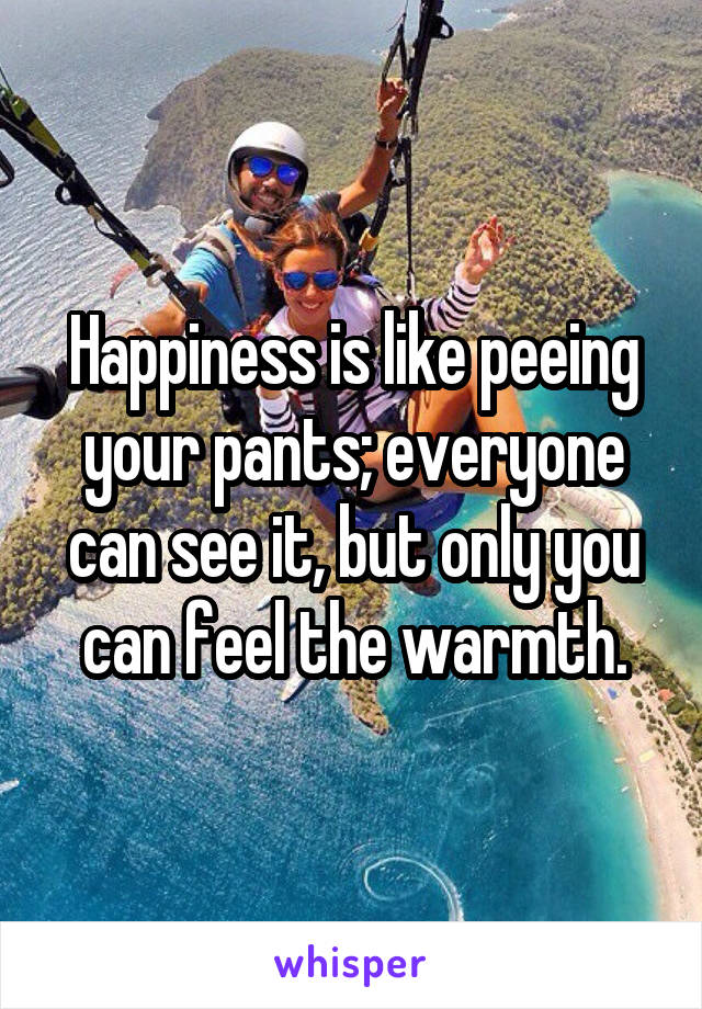 Happiness is like peeing your pants; everyone can see it, but only you can feel the warmth.