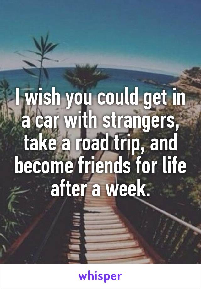 I wish you could get in a car with strangers, take a road trip, and become friends for life after a week.