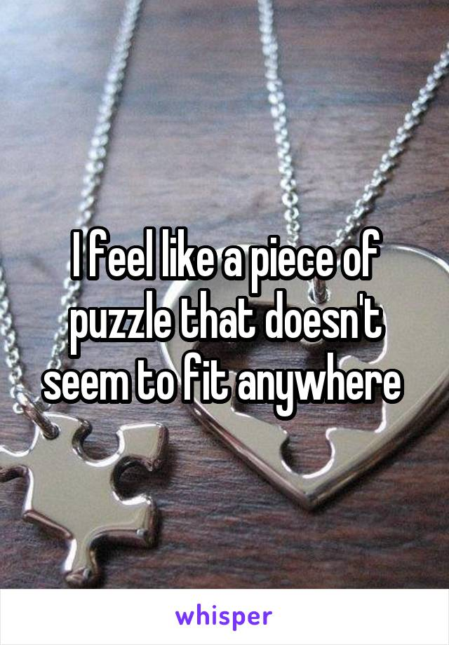 I feel like a piece of puzzle that doesn't seem to fit anywhere