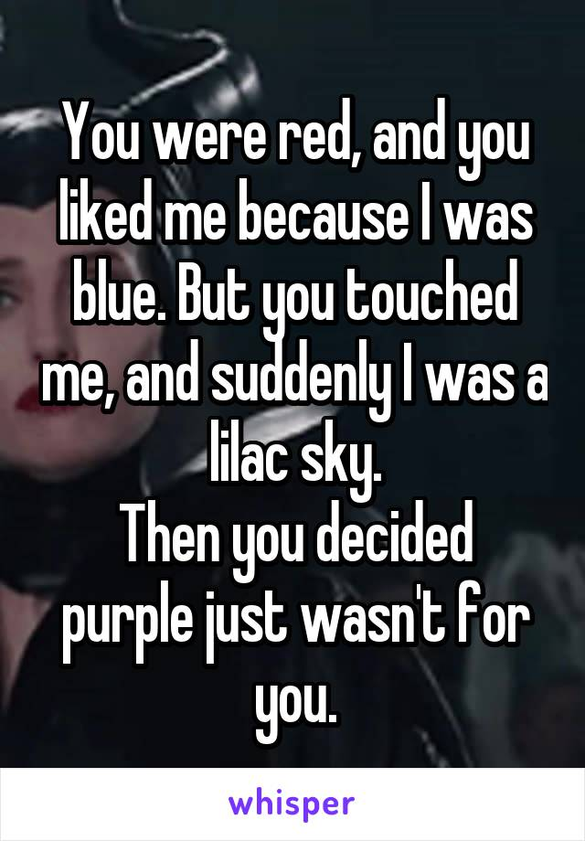 You were red, and you liked me because I was blue. But you touched me, and suddenly I was a lilac sky. Then you decided purple just wasn't for you.