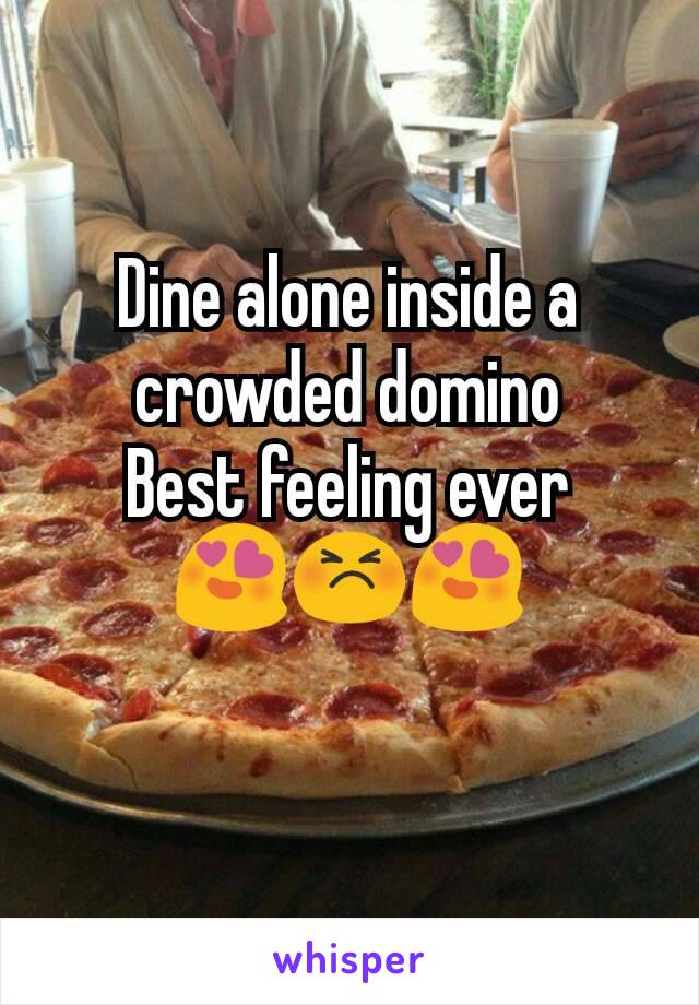 Dine alone inside a crowded domino Best feeling ever 😍😣😍
