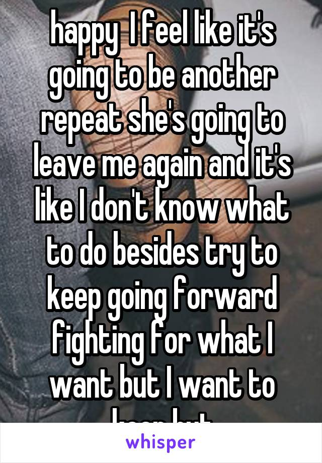 happy  I feel like it's going to be another repeat she's going to leave me again and it's like I don't know what to do besides try to keep going forward fighting for what I want but I want to keep but