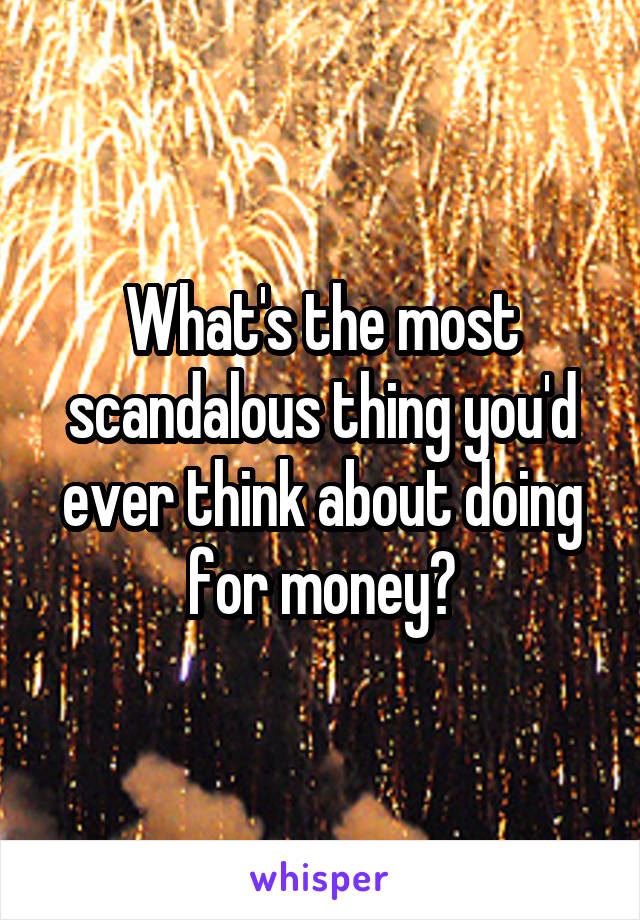 What's the most scandalous thing you'd ever think about doing for money?