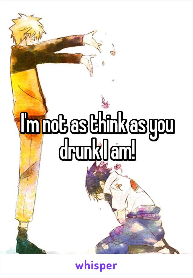 I'm not as think as you drunk I am!
