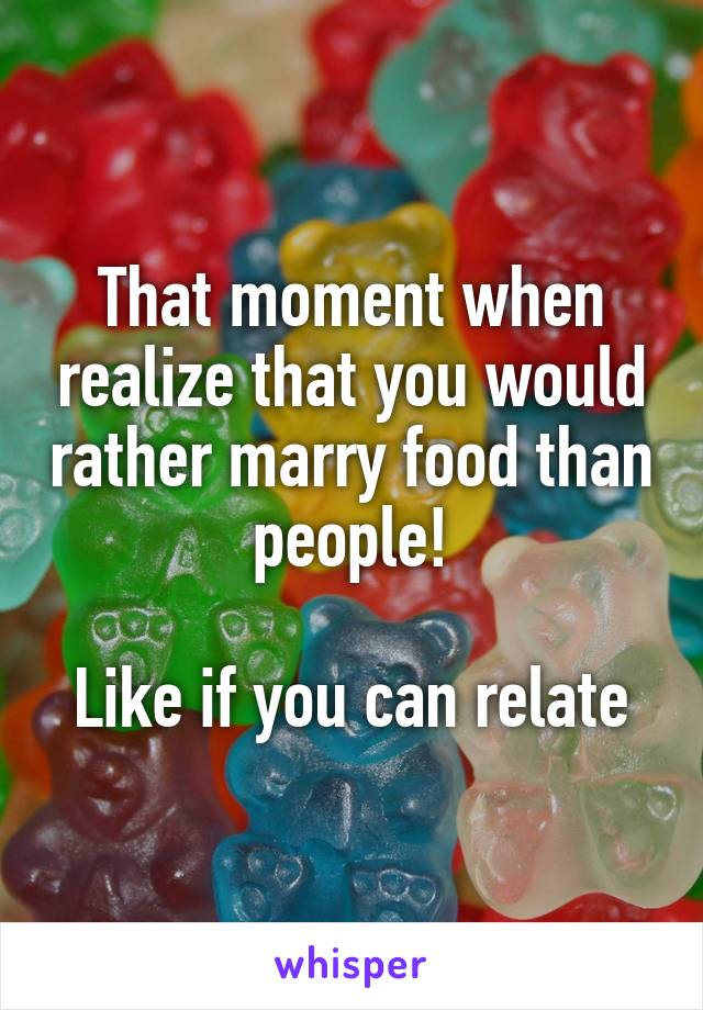 That moment when realize that you would rather marry food than people!  Like if you can relate