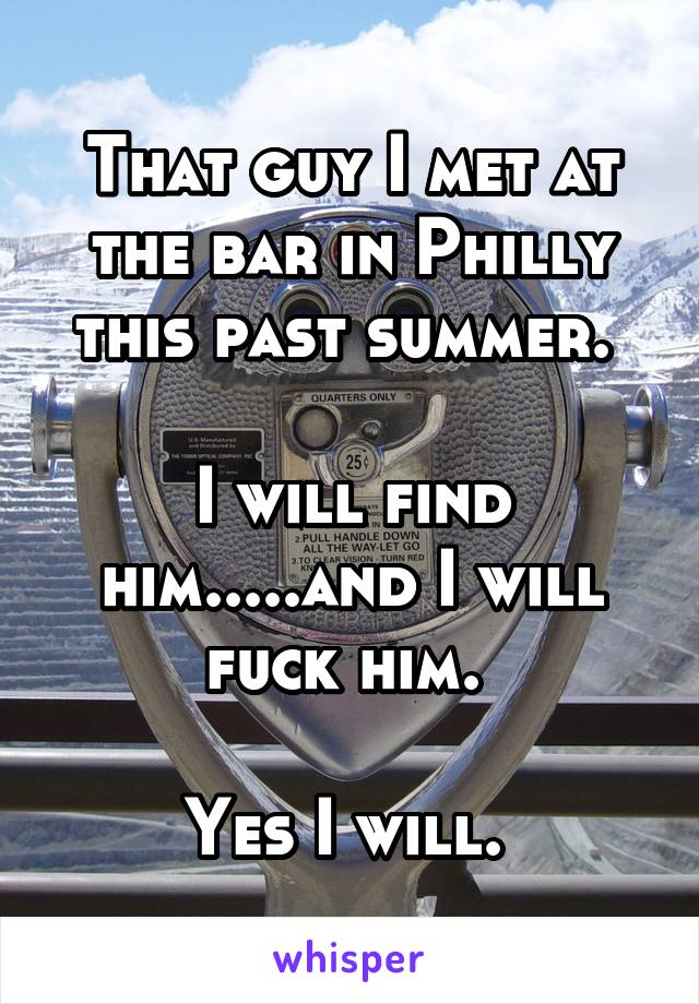 That guy I met at the bar in Philly this past summer.   I will find him.....and I will fuck him.   Yes I will.